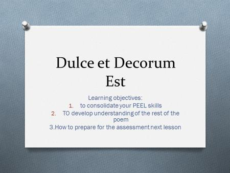 Dulce et Decorum Est Learning objectives: 1. to consolidate your PEEL skills 2. TO develop understanding of the rest of the poem 3.How to prepare for the.