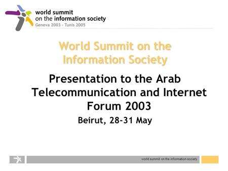 World summit on the information society World Summit on the Information Society Presentation to the Arab Telecommunication and Internet Forum 2003 Beirut,