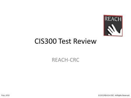 CIS300 Test Review REACH-CRC © 2012 REACH-CRC. All Rights Reserved.FALL 2012.