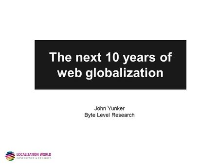 The next 10 years of web globalization John Yunker Byte Level Research.