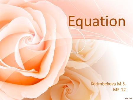 Kerimbekova M.S. MF-12 Equation. Equation is In mathematics, an equation is an equality containing one or more variables. The first use of an equals sign,