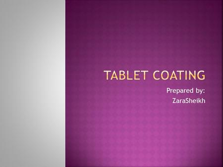 Prepared by: ZaraSheikh.  Coating is a process by which an essentially dry, outer layer of coating material is applied to the surface of a dosage form.