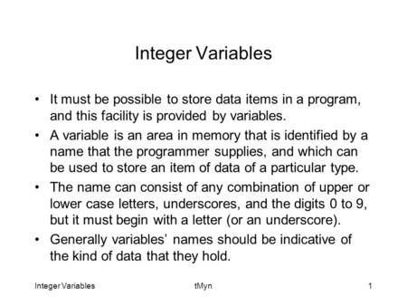 Integer VariablestMyn1 Integer Variables It must be possible to store data items in a program, and this facility is provided by variables. A variable is.