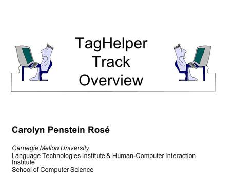 TagHelper Track Overview Carolyn Penstein Rosé Carnegie Mellon University Language Technologies Institute & Human-Computer Interaction Institute School.