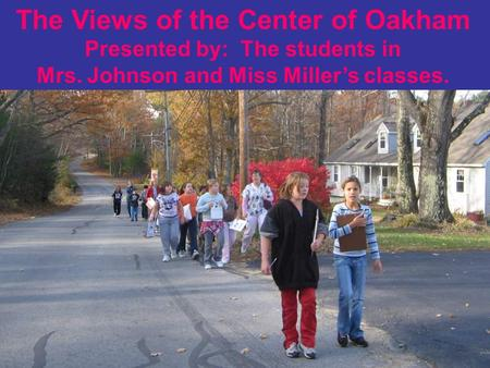 The Views of the Center of Oakham Presented by: The students in Mrs. Johnson and Miss Miller's classes.