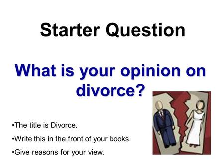 What is your opinion on divorce? Starter Question The title is Divorce. Write this in the front of your books. Give reasons for your view.