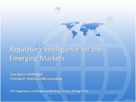 Regulatory Intelligence for the Emerging Markets Lisa Rysso-DeMaggio President, RAQUELIAN Consulting DIA Regulatory Intelligence Working Group, 10 Sep.