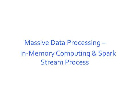 Massive Data Processing – In-Memory Computing & Spark Stream Process.