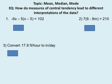 Topic: Mean, Median, Mode EQ: How do measures of central tendency lead to different interpretations of the data? 3) Convert 17.8 ft/hour to in/day 5,126.4.