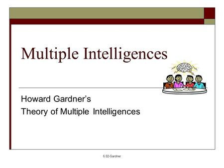 6.02-Gardner Multiple Intelligences Howard Gardner's Theory of Multiple Intelligences.