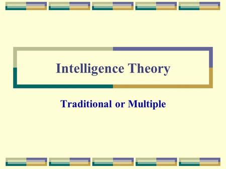 Intelligence Theory Traditional or Multiple. Traditional Views of Intelligence What makes a person intelligent? The most common responses will often note.