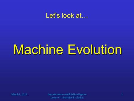 March 1, 2016Introduction to Artificial Intelligence Lecture 11: Machine Evolution 1 Let's look at… Machine Evolution.