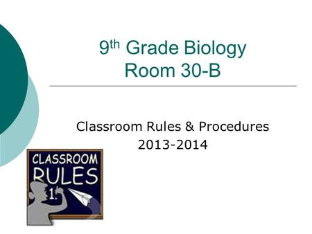 9 th Grade Biology Room 30-B Classroom Rules & Procedures 2013-2014.
