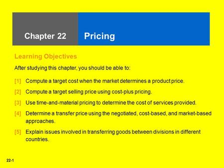 22-1 Chapter 22 Pricing Learning Objectives After studying this chapter, you should be able to: [1] Compute a target cost when the market determines a.