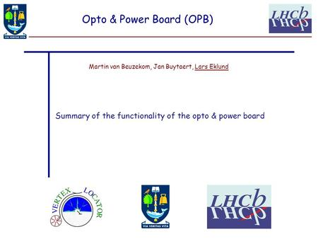 Martin van Beuzekom, Jan Buytaert, Lars Eklund Opto & Power Board (OPB) Summary of the functionality of the opto & power board.