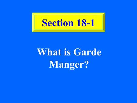 SECTION 18-1 What is Garde Manger? Section 18-1 ©2002 Glencoe/McGraw-Hill, Culinary Essentials Garde Manger Also known as the pantry chef, the garde.