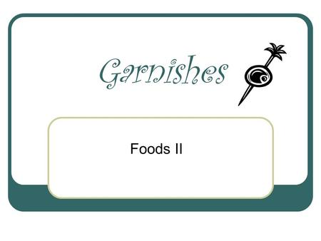 "Garnishes Foods II. Garnish The Crowning Touch To use food as an attractive decoration From the French word ""garnir"" to decorate or furnish."