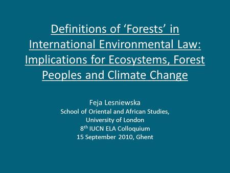 Definitions of 'Forests' in International Environmental Law: Implications for Ecosystems, Forest Peoples and Climate Change Feja Lesniewska School of Oriental.