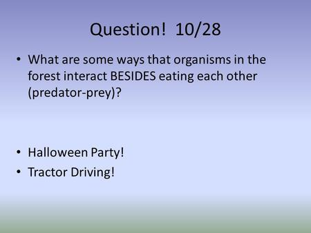 Question! 10/28 What are some ways that organisms in the forest interact BESIDES eating each other (predator-prey)? Halloween Party! Tractor Driving!
