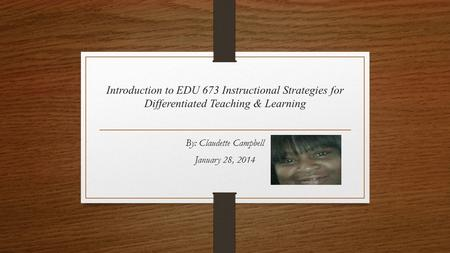 Introduction to EDU 673 Instructional Strategies for Differentiated Teaching & Learning By: Claudette Campbell January 28, 2014.
