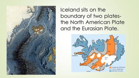 Iceland sits on the boundary of two plates- the North American Plate and the Eurasian Plate.