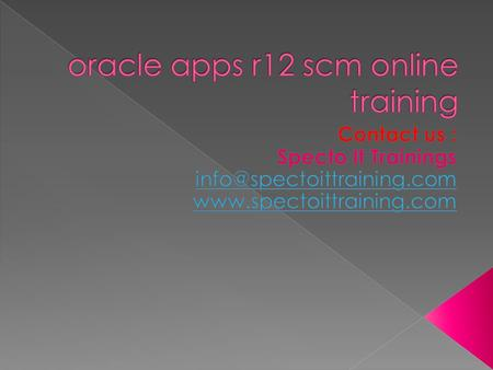  Oracle SCM Training Course Syllabus  E-BUSINESS ESSENTIALS  Navigating in R12 Oracle Applications  Log in to Oracle Applications  Navigate from.