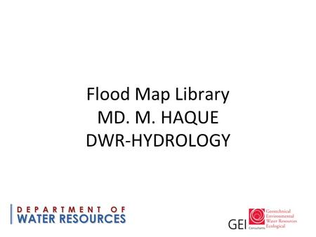 Flood Map Library MD. M. HAQUE DWR-HYDROLOGY. Building a Flood Map Library Indexing existing flood maps and geospatial data for search and retrieval Separate.