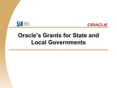 Oracle's Grants for State and Local Governments. 1 Oracle Grants Solution Drive performance with one integrated system — Bridge between operations and.