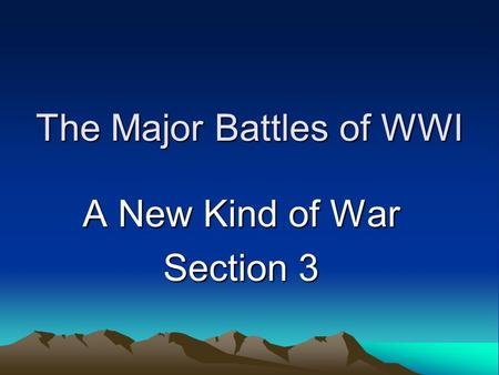 The Major Battles of WWI A New Kind of War Section 3.