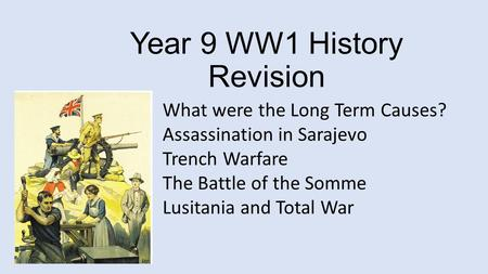 Year 9 WW1 History Revision What were the Long Term Causes? Assassination in Sarajevo Trench Warfare The Battle of the Somme Lusitania and Total War.
