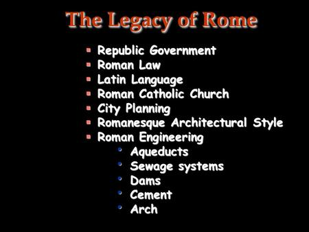 The Legacy of Rome  Republic Government  Roman Law  Latin Language  Roman Catholic Church  City Planning  Romanesque Architectural Style  Roman.