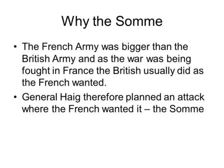 Why the Somme The French Army was bigger than the British Army and as the war was being fought in France the British usually did as the French wanted.