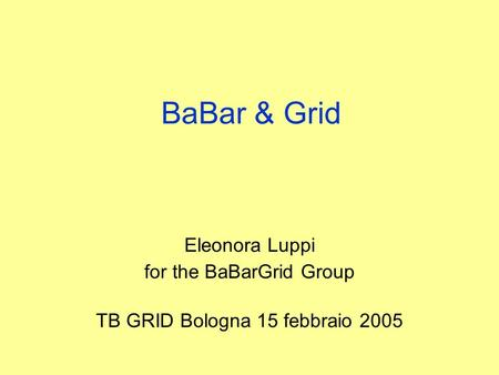 BaBar & Grid Eleonora Luppi for the BaBarGrid Group TB GRID Bologna 15 febbraio 2005.