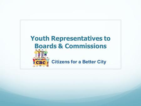 Youth Representatives to Boards & Commissions Citizens for a Better City.