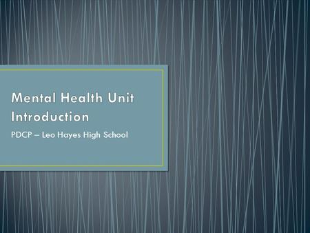 PDCP – Leo Hayes High School. What is mental health? Stopping the Stigma Mental health and mental illness Specific mental illnesses Experience Finding.