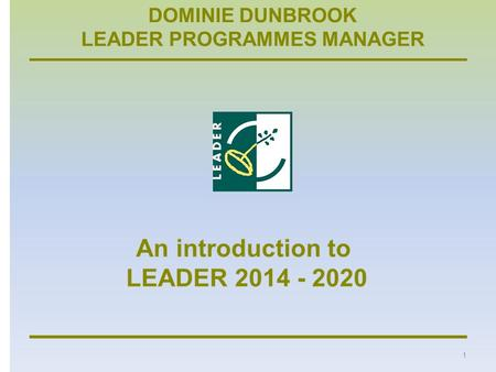 DOMINIE DUNBROOK LEADER PROGRAMMES MANAGER 1. An introduction to LEADER 2014 - 2020 2 Rural Development Programme 2014 - 2020 Countryside Stewardship.