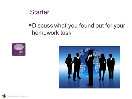 Starter  Discuss what you found out for your homework task Beauchamps High School.