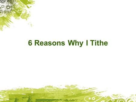 6 Reasons Why I Tithe. I tithe because God loves me 1 John 3:1 How great is the love the Father has lavished on us, that we should be called children.