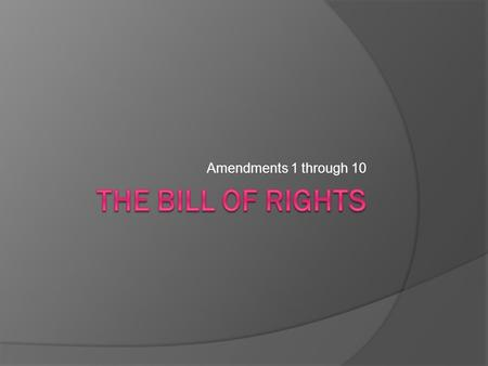 Amendments 1 through 10 The Bill of Rights.