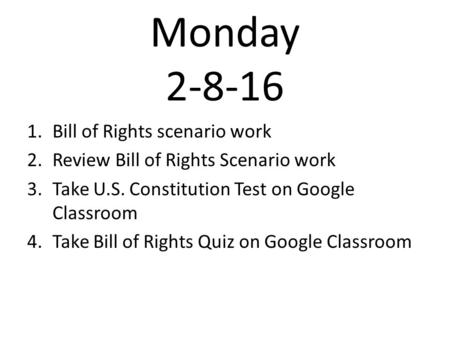 Monday 2-8-16 1.Bill of Rights scenario work 2.Review Bill of Rights Scenario work 3.Take U.S. Constitution Test on Google Classroom 4.Take Bill of Rights.