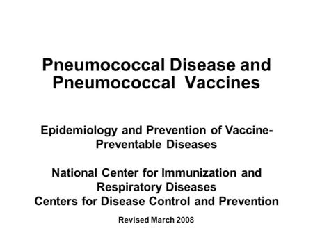 Pneumococcal Disease and Pneumococcal Vaccines Epidemiology and Prevention of Vaccine- Preventable Diseases National Center for Immunization and Respiratory.