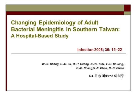 Changing Epidemiology of Adult Bacterial Meningitis in Southern Taiwan: A Hospital-Based Study Infection 2008; 36: 15–22 W.-N. Chang, C.-H. Lu, C.-R. Huang,