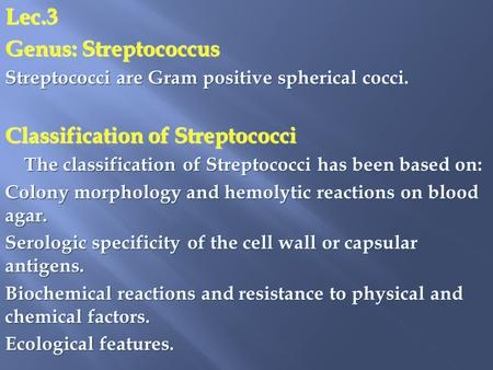 Lec.3 Genus: Streptococcus Streptococci are Gram positive spherical cocci. Classification of Streptococci The classification of Streptococci has been based.