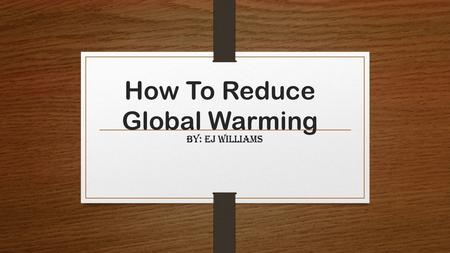 How To Reduce Global Warming By: Ej Williams. What is global warming? A gradual increase in the overall temperature of the earth's atmosphere generally.