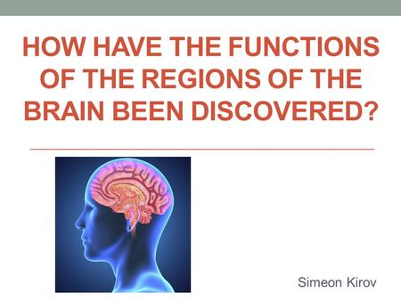 HOW HAVE THE FUNCTIONS OF THE REGIONS OF THE BRAIN BEEN DISCOVERED? Simeon Kirov.