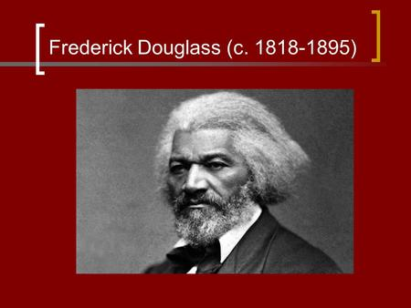 Frederick Douglass (c. 1818-1895). Frederick Douglass Born Frederick Bailey in Tuckahoe, Maryland The dates in his early life are unclear because he was.
