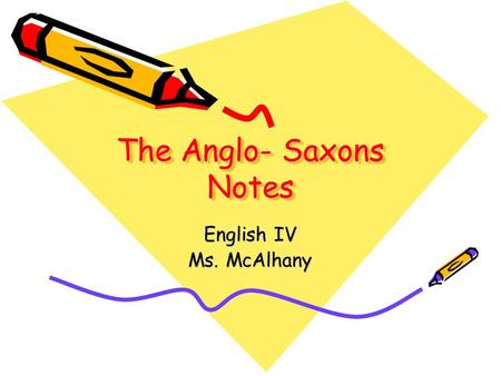 The Anglo- Saxons Notes English IV Ms. McAlhany. English Legacies to the United States –English common law with its emphasis on personal rights and freedom.