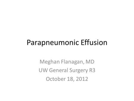 Parapneumonic Effusion Meghan Flanagan, MD UW General Surgery R3 October 18, 2012.