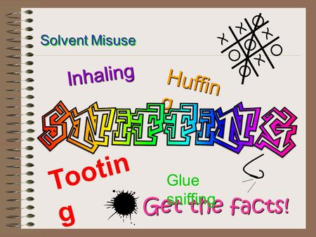 Get the facts! X X X X Solvent Misuse Huffin g Tootin g Inhaling Glue sniffing.