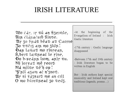 IRISH LITERATURE _________________________ -At the beginning of the Evangelism of Ireland : Irish Gaelic literature -17th century : Gaelic language disappeared.
